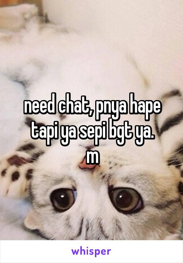 need chat, pnya hape tapi ya sepi bgt ya. m