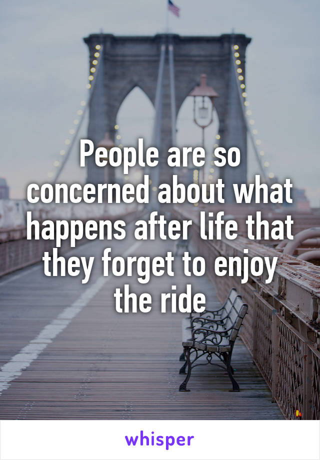 People are so concerned about what happens after life that they forget to enjoy the ride