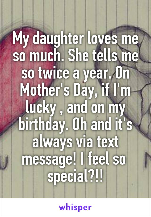 My daughter loves me so much. She tells me so twice a year. On Mother's Day, if I'm lucky , and on my birthday. Oh and it's always via text message! I feel so  special?!!