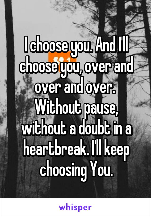 I choose you. And I'll choose you, over and over and over.  Without pause, without a doubt in a heartbreak. I'll keep choosing You.