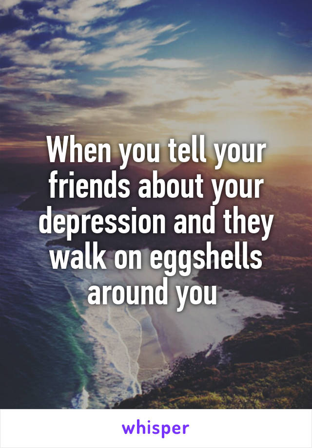 When you tell your friends about your depression and they walk on eggshells around you