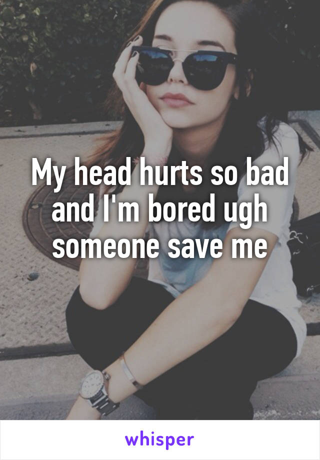 My head hurts so bad and I'm bored ugh someone save me