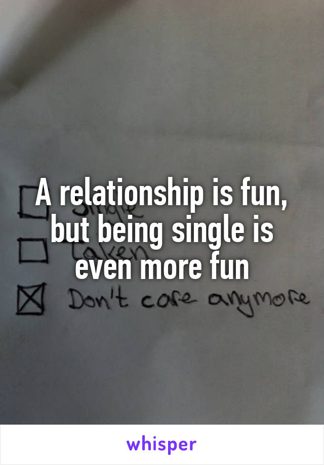 A relationship is fun, but being single is even more fun