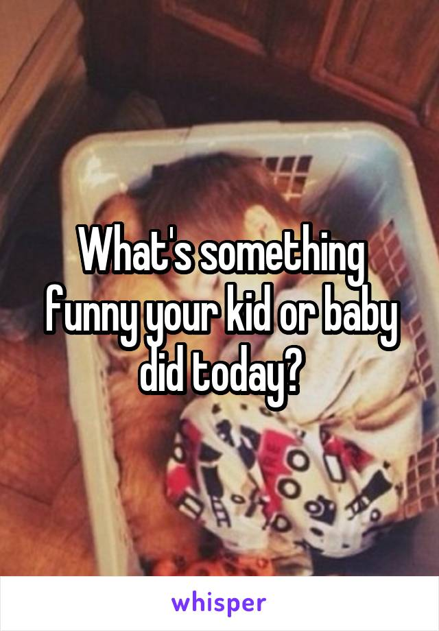 What's something funny your kid or baby did today?