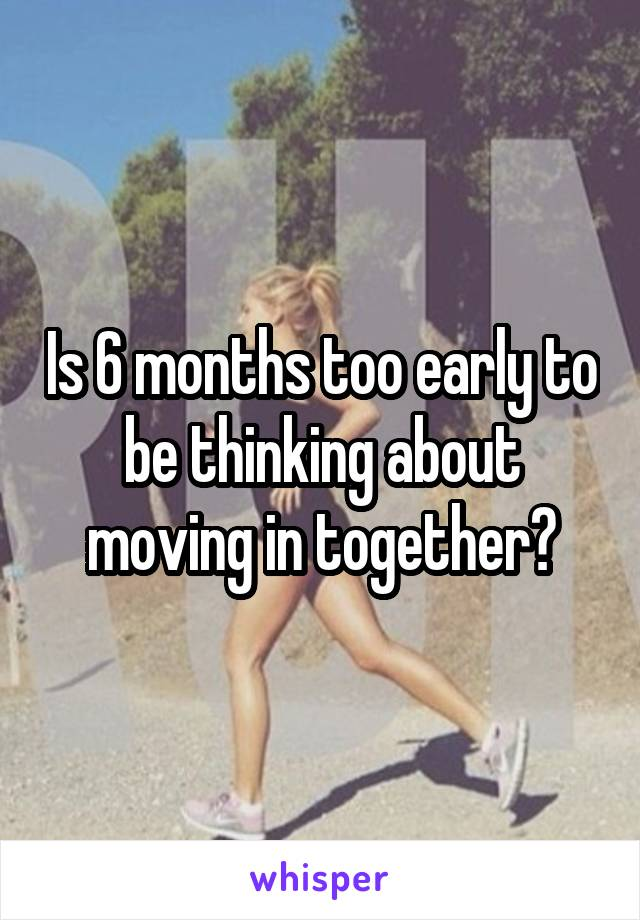Is 6 months too early to be thinking about moving in together?