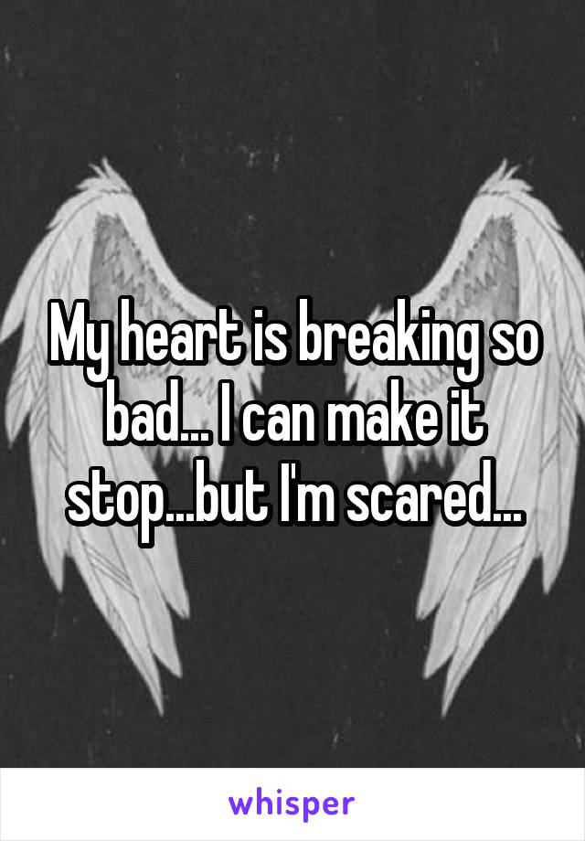 My heart is breaking so bad... I can make it stop...but I'm scared...