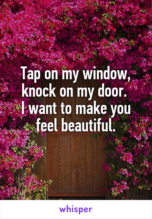 Tap on my window, knock on my door.  I want to make you feel beautiful.