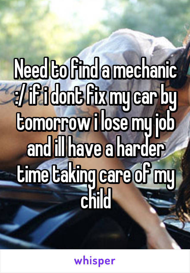 Need to find a mechanic :/ if i dont fix my car by tomorrow i lose my job and ill have a harder time taking care of my child