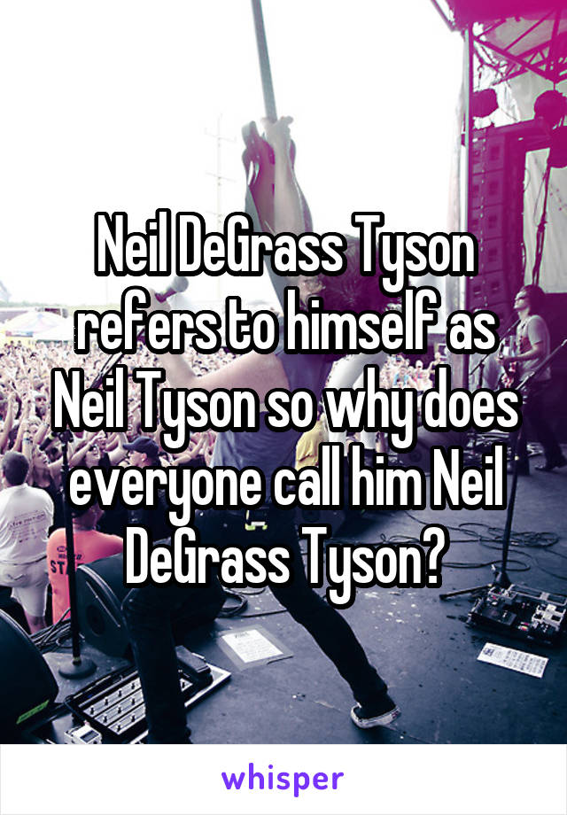 Neil DeGrass Tyson refers to himself as Neil Tyson so why does everyone call him Neil DeGrass Tyson?