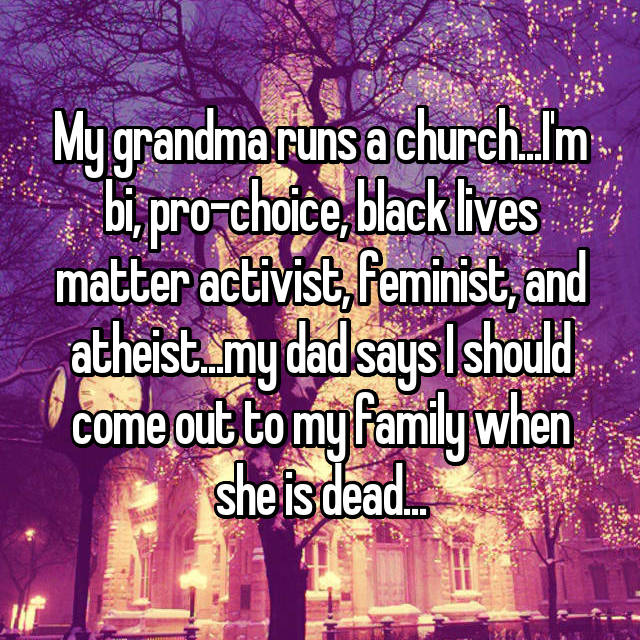 My grandma runs a church...I'm bi, pro-choice, black lives matter activist, feminist, and atheist...my dad says I should come out to my family when she is dead...