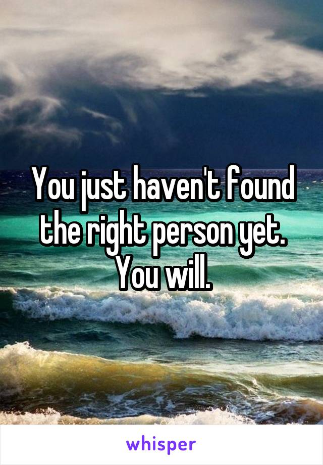 You just haven't found the right person yet. You will.