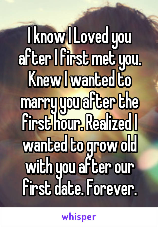 I know I Loved you after I first met you. Knew I wanted to marry you after the first hour. Realized I wanted to grow old with you after our first date. Forever.