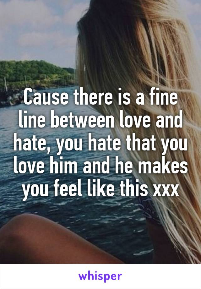 Cause there is a fine line between love and hate, you hate that you love him and he makes you feel like this xxx