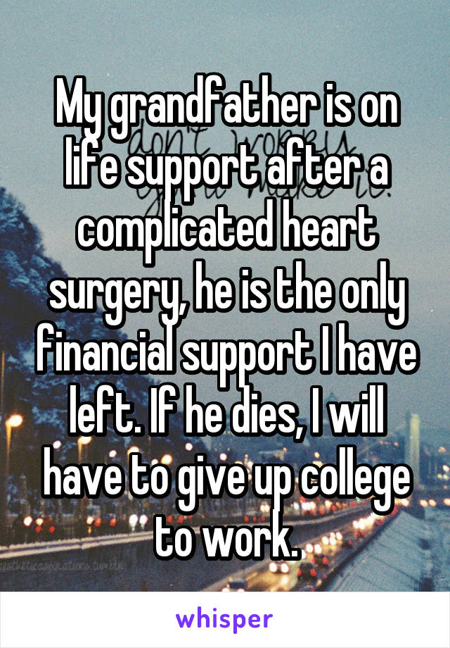 My grandfather is on life support after a complicated heart surgery, he is the only financial support I have left. If he dies, I will have to give up college to work.