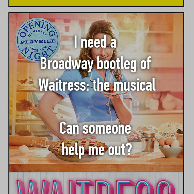 I need a Broadway bootleg of Waitress: the musical Can someone help
