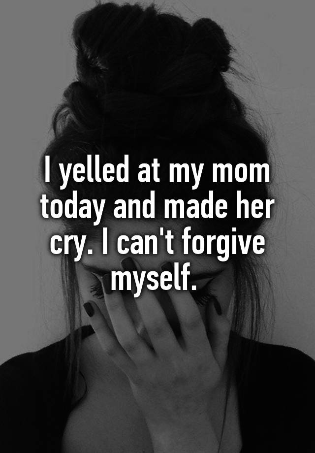 I yelled at my mom today and made her cry  I can't forgive myself