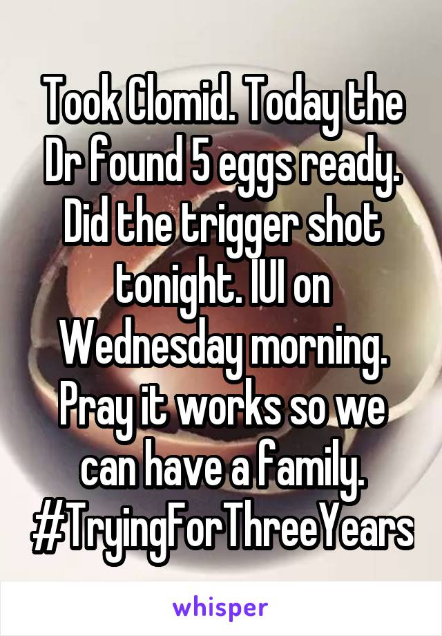 Took Clomid. Today the Dr found 5 eggs ready. Did the trigger shot tonight. IUI on Wednesday morning. Pray it works so we can have a family. #TryingForThreeYears