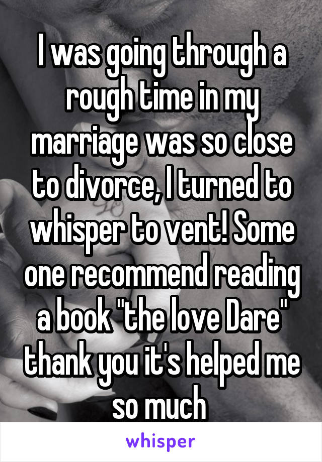 "I was going through a rough time in my marriage was so close to divorce, I turned to whisper to vent! Some one recommend reading a book ""the love Dare"" thank you it's helped me so much"