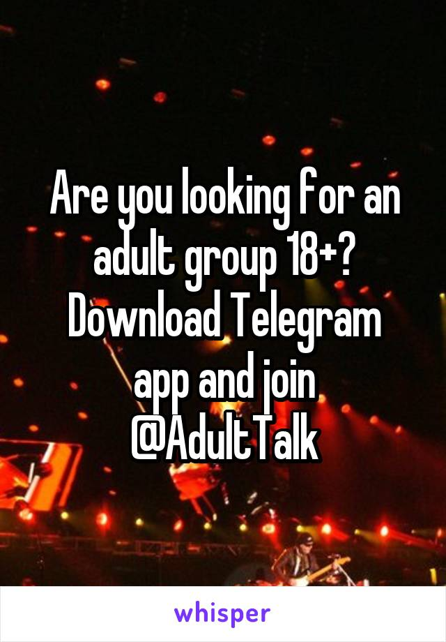 Are you looking for an adult group 18+? Download Telegram app and