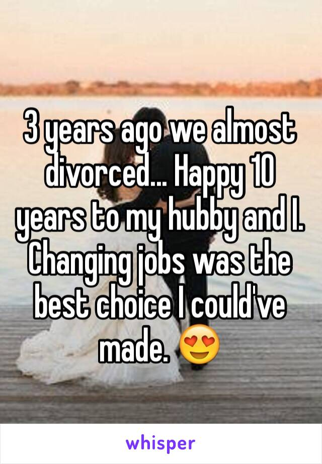 3 years ago we almost divorced... Happy 10 years to my hubby and I. Changing jobs was the best choice I could've made. 😍