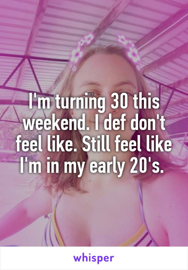 I'm turning 30 this weekend. I def don't feel like. Still feel like I'm in my early 20's.