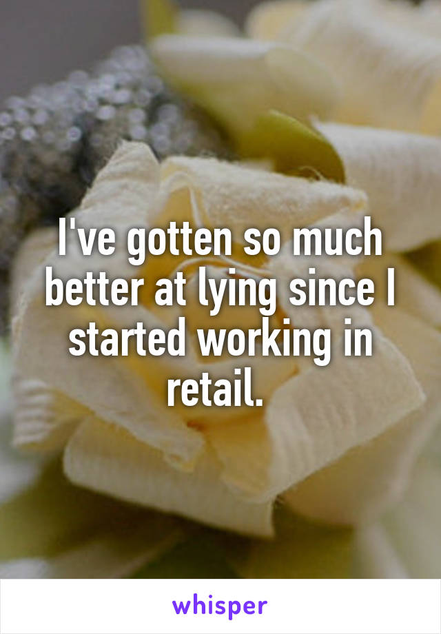 I've gotten so much better at lying since I started working in retail.