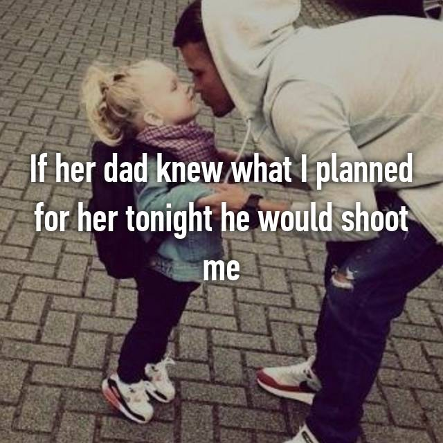 If her dad knew what I planned for her tonight he would shoot me 😀
