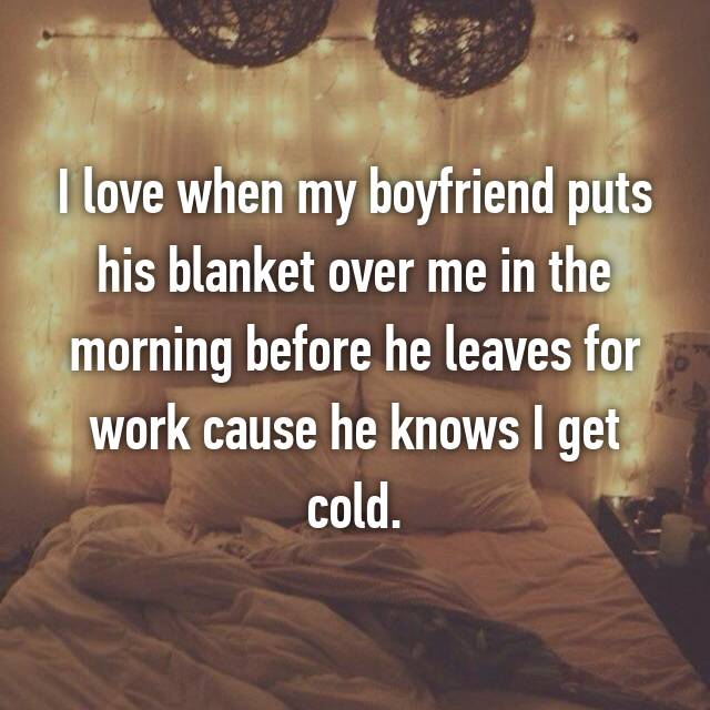I love when my boyfriend puts his blanket over me in the morning before he leaves for work cause he knows I get cold.