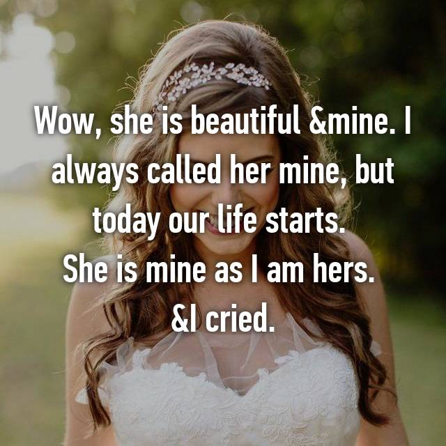 Wow, she is beautiful &mine. I always called her mine, but today our life starts.  She is mine as I am hers.  &I cried.