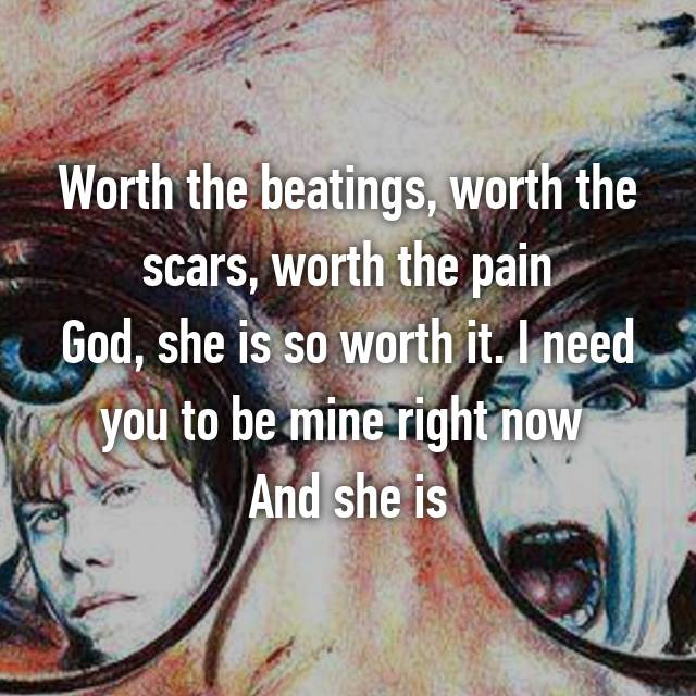 Worth the beatings, worth the scars, worth the pain God, she is so worth it. I need you to be mine right now  And she is