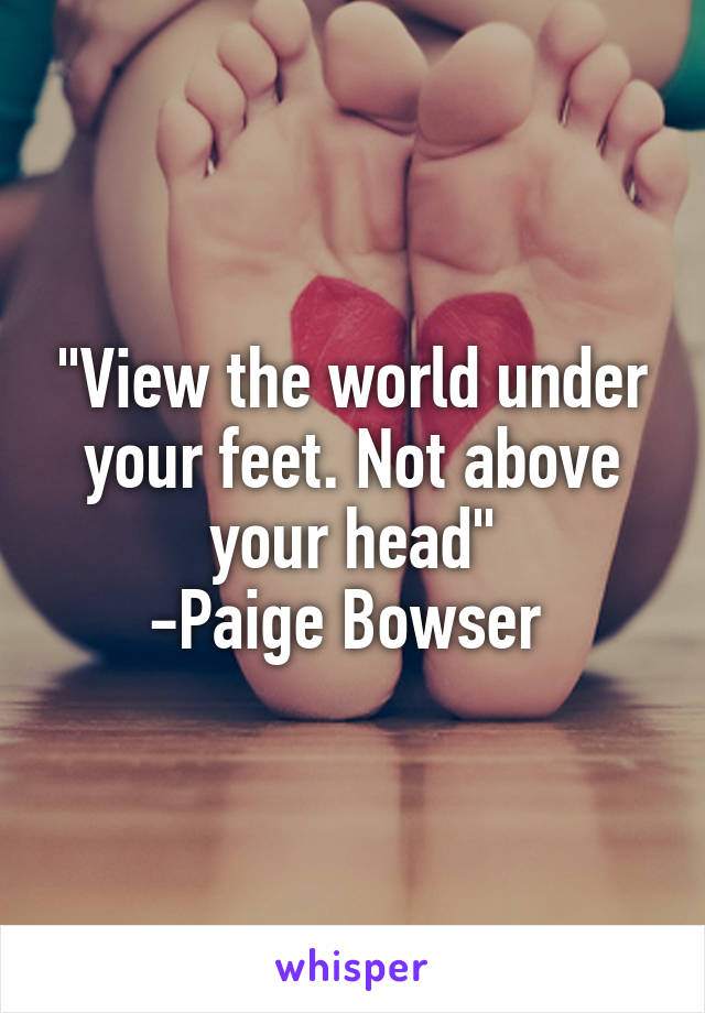 """""""View the world under your feet. Not above your head"""" -Paige Bowser"""