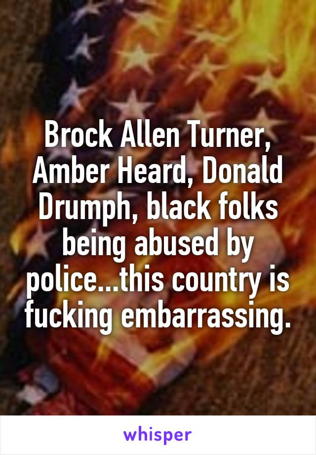 Brock Allen Turner, Amber Heard, Donald Drumph, black folks being abused by police...this country is fucking embarrassing.