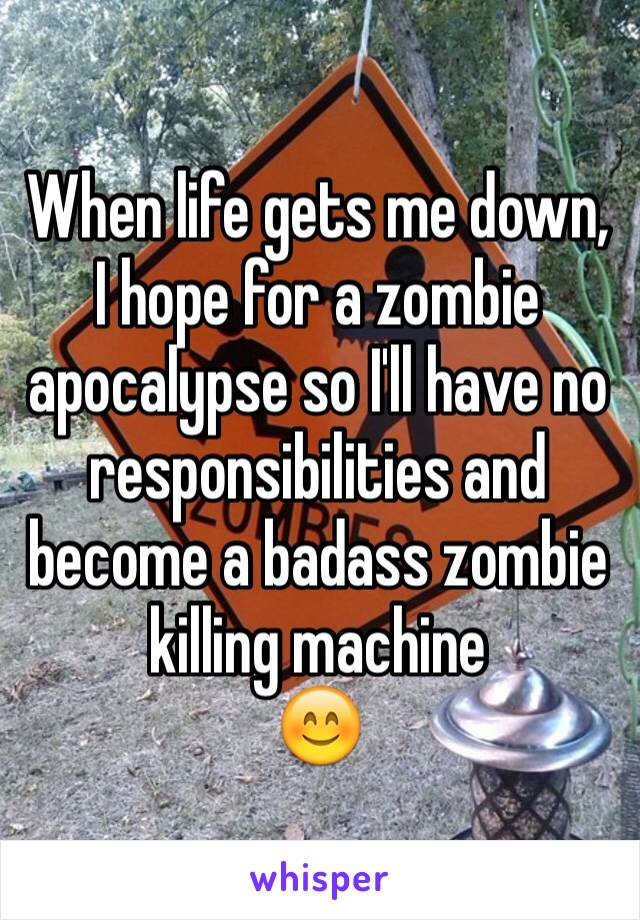 When life gets me down, I hope for a zombie apocalypse so I'll have no responsibilities and become a badass zombie killing machine  😊