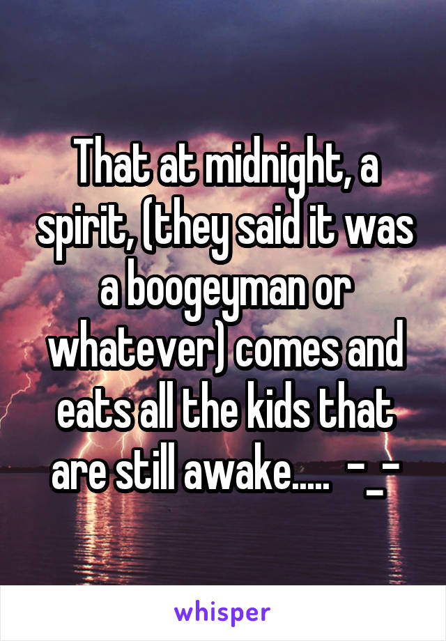 That at midnight, a spirit, (they said it was a boogeyman or whatever) comes and eats all the kids that are still awake.....  -_-