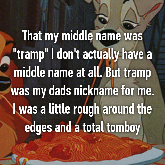 "That my middle name was ""tramp"" I don't actually have a middle name at all. But tramp was my dads nickname for me. I was a little rough around the edges and a total tomboy 😊"