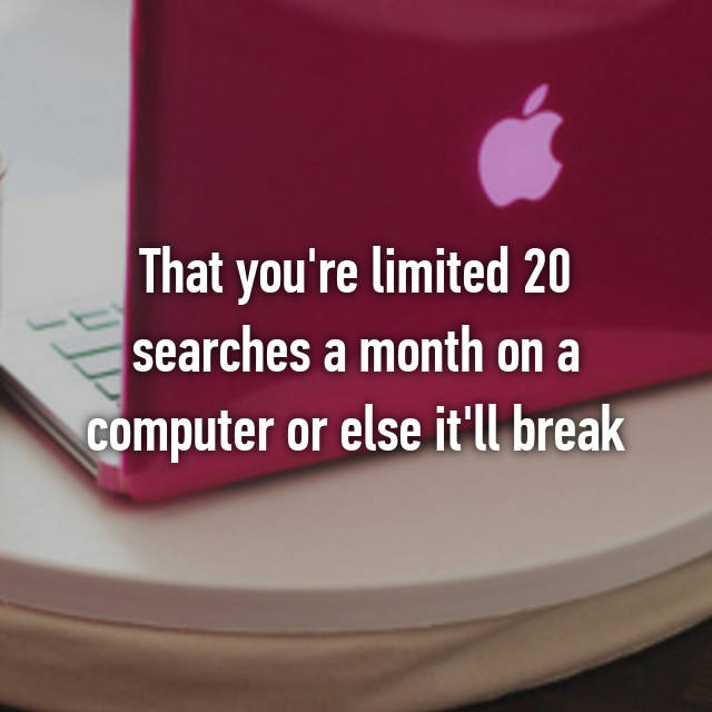 That you're limited 20 searches a month on a computer or else it'll break 😂