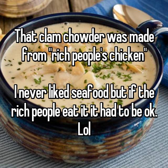 "That clam chowder was made from ""rich people's chicken""  I never liked seafood but if the rich people eat it it had to be ok. Lol"