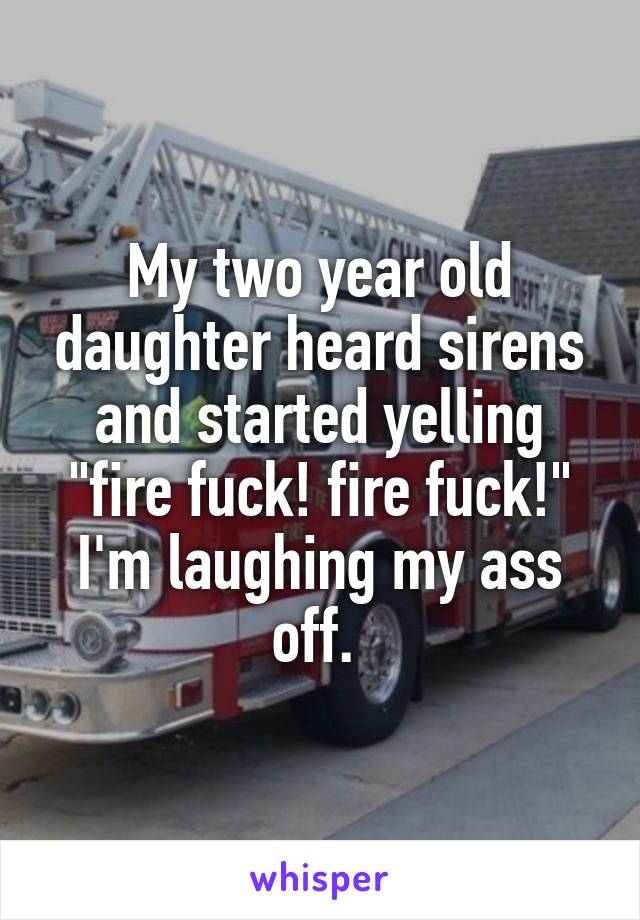 """My two year old daughter heard sirens and started yelling """"fire fuck! fire fuck!"""" I'm laughing my ass off."""