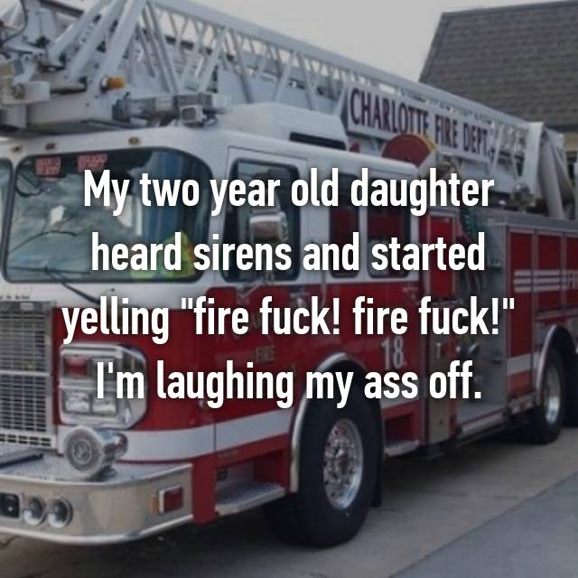 "My two year old daughter heard sirens and started yelling ""fire fuck! fire fuck!"" I'm laughing my ass off."