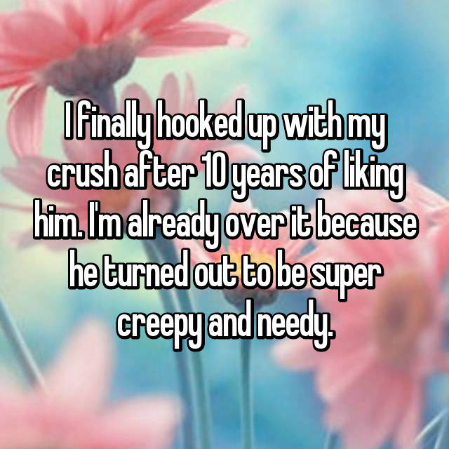 I finally hooked up with my crush after 10 years of liking him. I'm already over it because he turned out to be super creepy and needy.