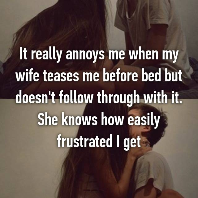 It really annoys me when my wife teases me before bed but doesn't follow through with it. She knows how easily frustrated I get