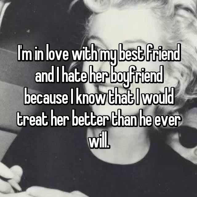 I'm in love with my best friend and I hate her boyfriend because I know that I would treat her better than he ever will.