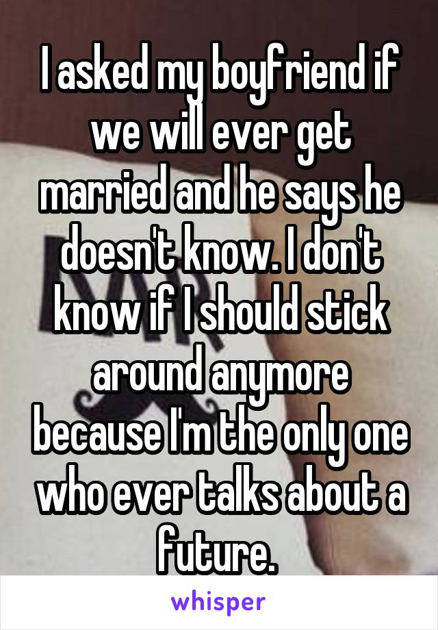 I asked my boyfriend if we will ever get married and he says he doesn't know. I don't know if I should stick around anymore because I'm the only one who ever talks about a future.
