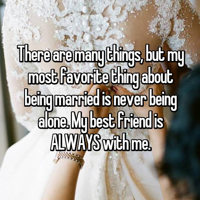 There are many things, but my most favorite thing about being married is never being alone. My best friend is ALWAYS with me.