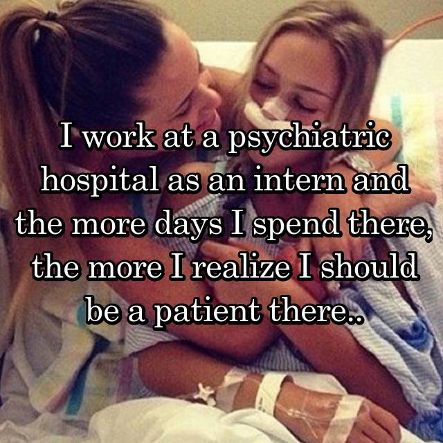 I work at a psychiatric hospital as an intern and the more days I spend there, the more I realize I should be a patient there..