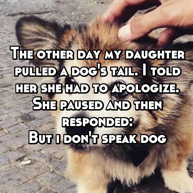 The other day my daughter pulled a dog's tail. I told her she had to apologize. She paused and then responded: But i don't speak dog