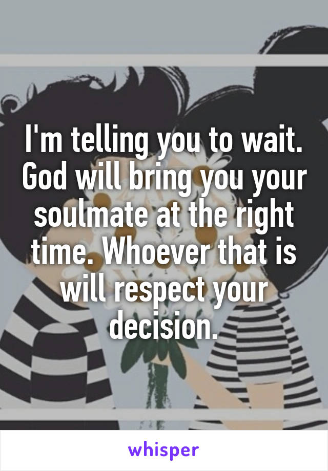 I'm telling you to wait  God will bring you your soulmate at