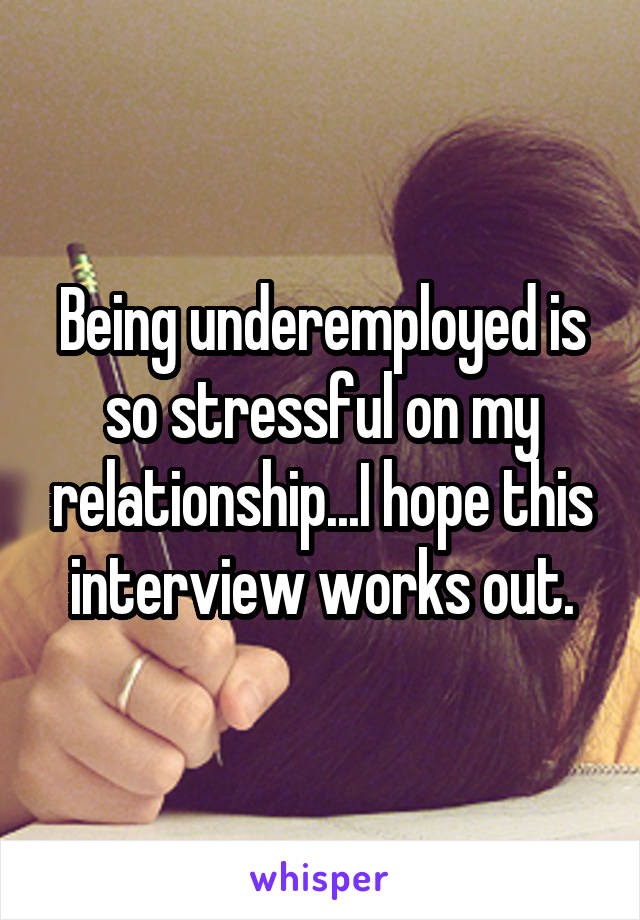 Being underemployed is so stressful on my relationship...I hope this interview works out.