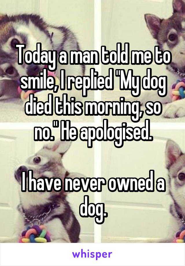 """Today a man told me to smile, I replied """"My dog died this morning, so no."""" He apologised.  I have never owned a dog."""