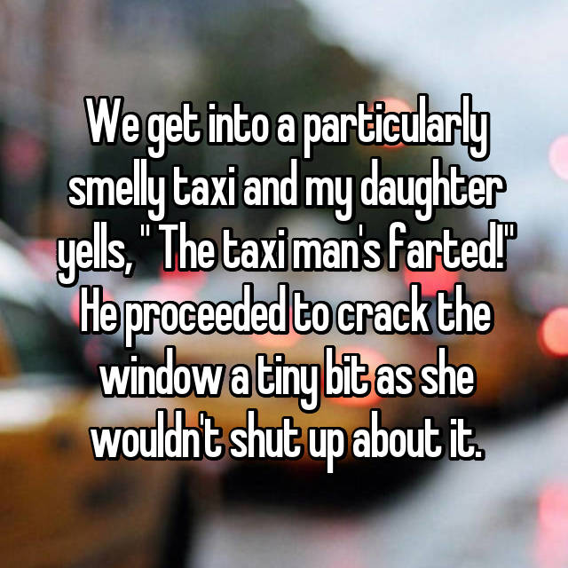 "We get into a particularly smelly taxi and my daughter yells, "" The taxi man's farted!"" He proceeded to crack the window a tiny bit as she wouldn't shut up about it."